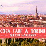 Le 5 cose da fare a Torino questo week-end (26/27/28 Maggio 2017)